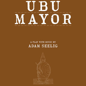Ubu Mayor: A Harmful Bit of Fun, a play with music by Adam Seelig