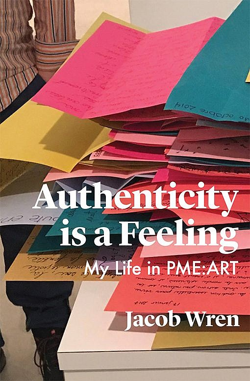 Authenticy is a Feeling: My Life in PME-ART by Jacob Wren