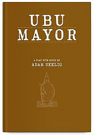Ubu Mayor: A Harmful Bit of Fun, a play with music by Adam Seelig