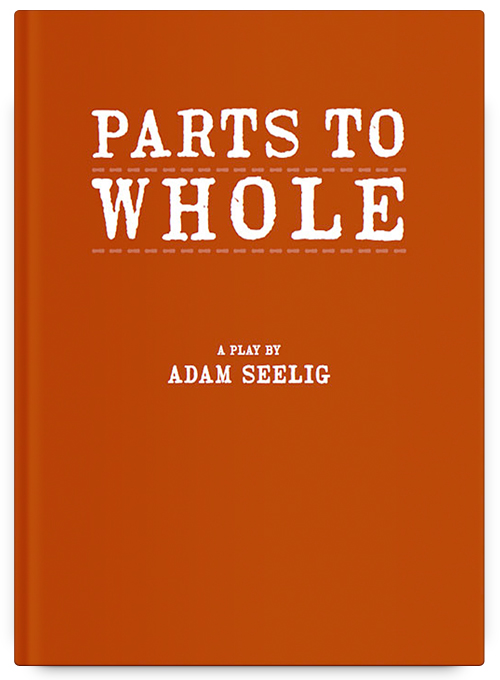 Parts to Whole: A Play by Adam Seelig