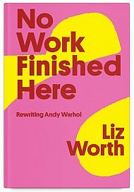 No Work Finished Here: Rewriting Andy Warhol by Liz Worth