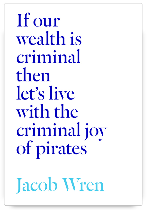 If our wealth is criminal then let's live with the criminal joy of pirates by Jacob Wren