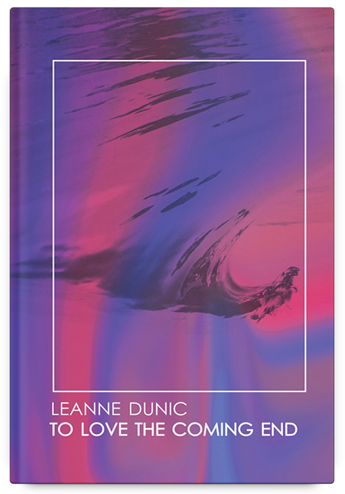 To Love the Coming End by Leanne Dunic