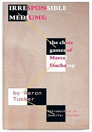 Irresponsible Mediums: The Chess Games of Marcel Duchamp by Aaron Tucker