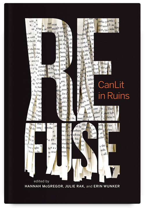 Refuse: CanLit in Ruins Co-edited by Hannah McGregor, Julie Rak & Erin Wunker