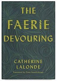 The Faerie Devouring by Catherine Lalonde, Translated by Oana Avasilichioaei